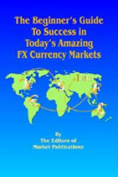 The Beginner's Guide to Success in Today's Amazing FX Currency Markets